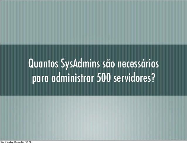 Quantos SysAdmins são necessários                        para administrar 500 servidores?Wednesday, December 12, 12