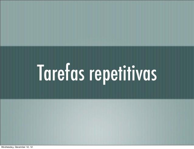 Tarefas repetitivasWednesday, December 12, 12