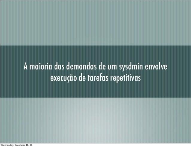 A maioria das demandas de um sysdmin envolve                          execução de tarefas repetitivasWednesday, December 1...