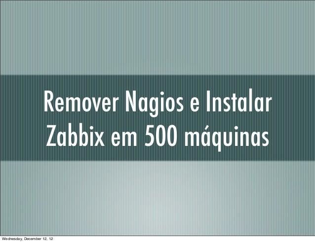 Remover Nagios e Instalar                     Zabbix em 500 máquinasWednesday, December 12, 12