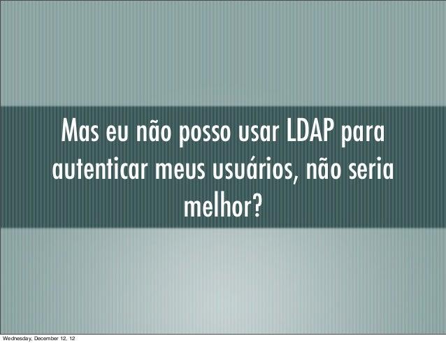 Mas eu não posso usar LDAP para                 autenticar meus usuários, não seria                              melhor?We...