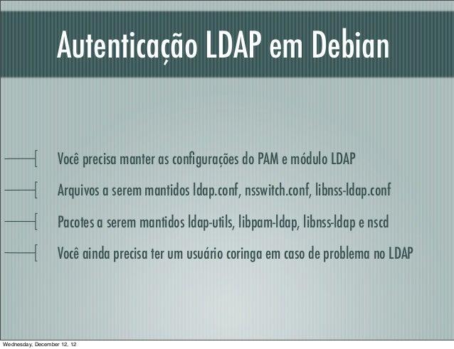 Autenticação LDAP em Debian                   Você precisa manter as configurações do PAM e módulo LDAP                   A...