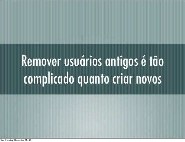 Remover usuários antigos é tão                 complicado quanto criar novosWednesday, December 12, 12