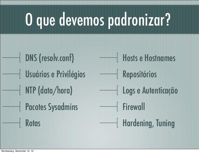 O que devemos padronizar?                   DNS (resolv.conf)        Hosts e Hostnames                   Usuários e Privil...