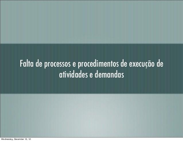 Falta de processos e procedimentos de execução de                              atividades e demandasWednesday, December 12...