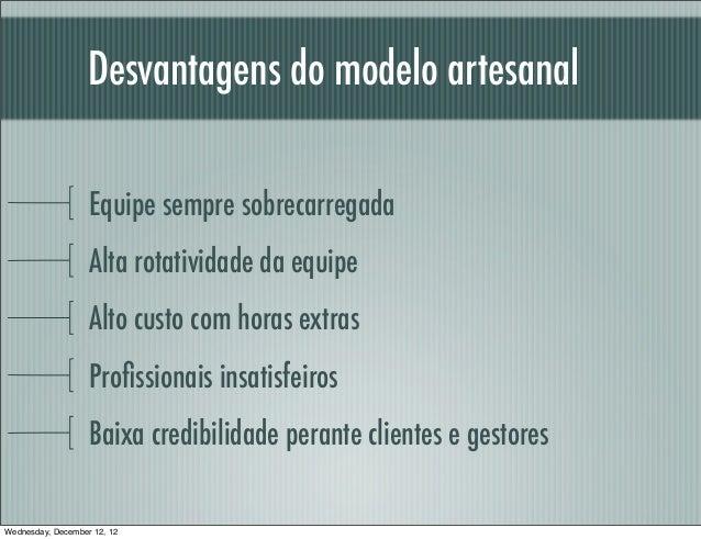Desvantagens do modelo artesanal                   Equipe sempre sobrecarregada                   Alta rotatividade da equ...