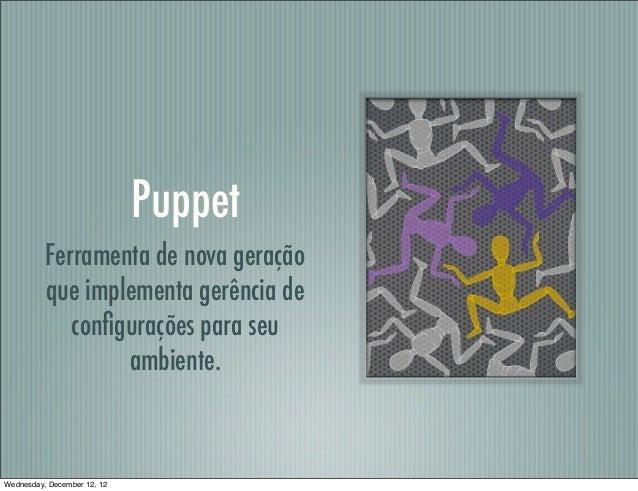Puppet          Ferramenta de nova geração          que implementa gerência de             configurações para seu          ...