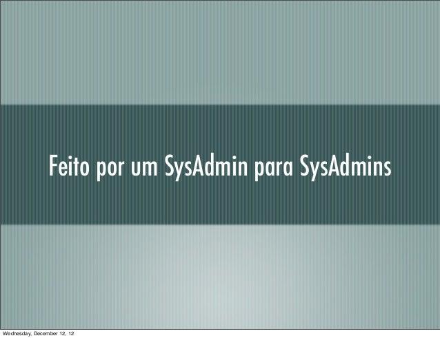 Feito por um SysAdmin para SysAdminsWednesday, December 12, 12