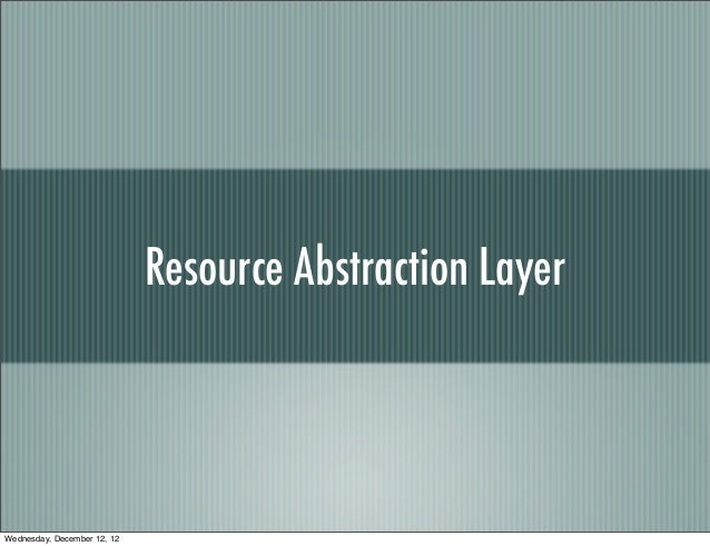 Resource Abstraction LayerWednesday, December 12, 12