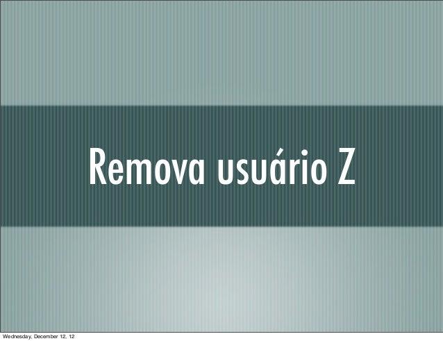 Remova usuário ZWednesday, December 12, 12