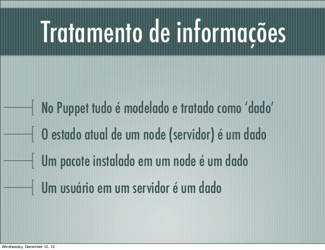 Tratamento de informações                   No Puppet tudo é modelado e tratado como 'dado'                   O estado atu...