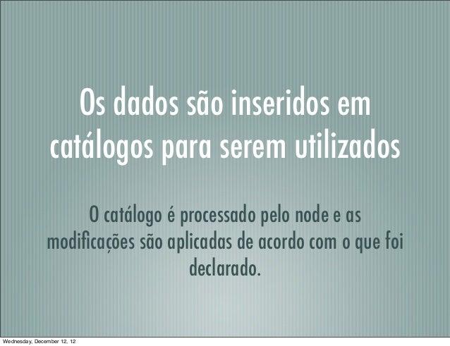 Os dados são inseridos em                catálogos para serem utilizados                    O catálogo é processado pelo n...