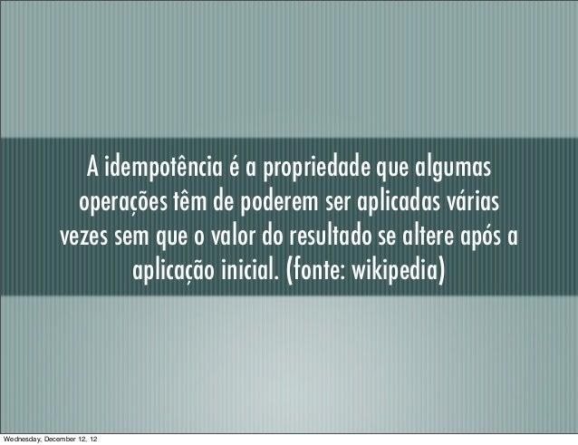 A idempotência é a propriedade que algumas                 operações têm de poderem ser aplicadas várias               vez...