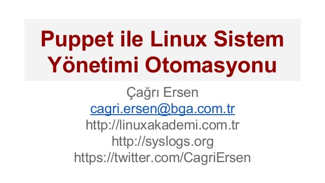 Puppet ile Linux Sistem Yönetimi Otomasyonu Çağrı Ersen cagri.ersen@bga.com.tr http://linuxakademi.com.tr http://syslogs.o...