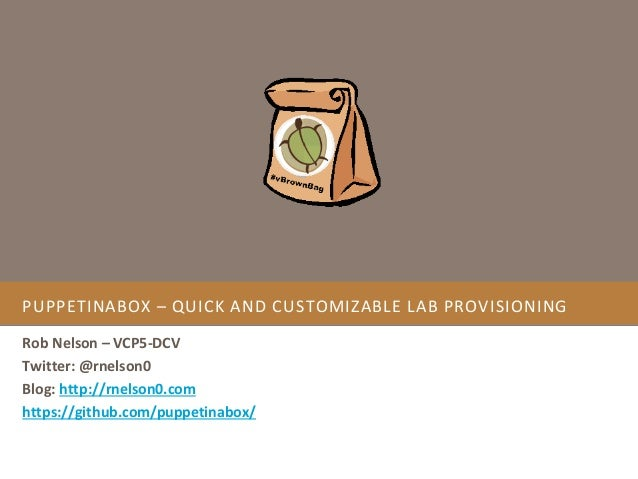 PUPPETINABOX – QUICK AND CUSTOMIZABLE LAB PROVISIONING Rob Nelson – VCP5-DCV Twitter: @rnelson0 Blog: http://rnelson0.com ...