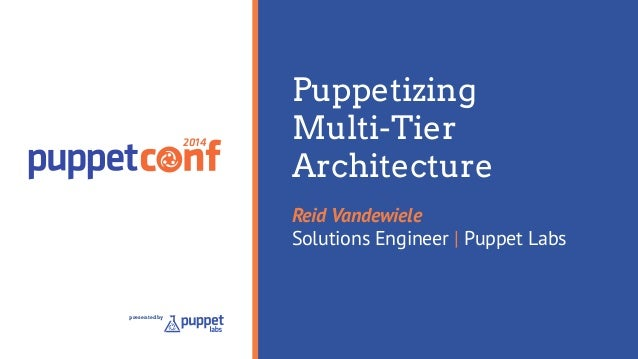 2014  presented by  Puppetizing  Multi-Tier  Architecture  Reid Vandewiele  Solutions Engineer | Puppet Labs
