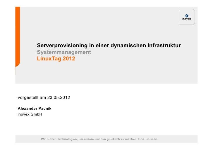 Serverprovisioning in einer dynamischen Infrastruktur         Systemmanagement         LinuxTag 2012vorgestellt am 23.05.2...