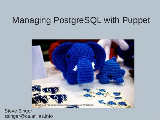 Managing PostgreSQL with Puppet CCBYSA-NC http://www.flickr.com/photos/urgetopunt/7876067126/ Steve Singer ssinger@ca.afil...