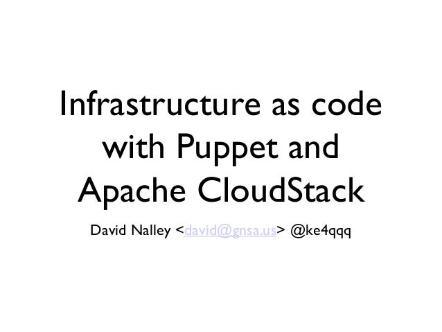 Infrastructure as code   with Puppet and  Apache CloudStack  David Nalley <david@gnsa.us> @ke4qqq