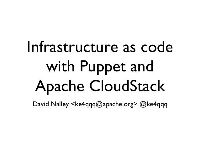 Infrastructure as code   with Puppet and  Apache CloudStackDavid Nalley <ke4qqq@apache.org> @ke4qqq