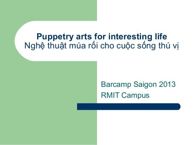 Puppetry arts for interesting life Nghệ thuật múa rối cho cuộc sống thú vị Barcamp Saigon 2013 RMIT Campus