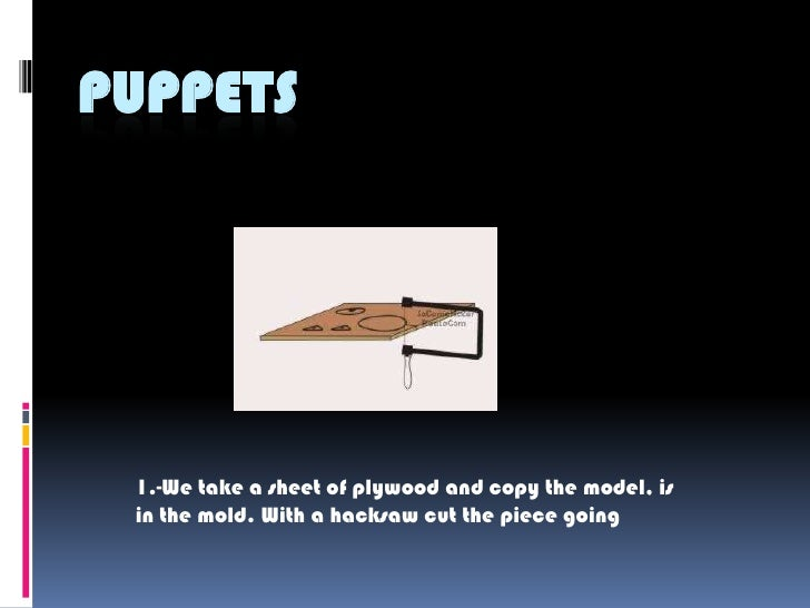 PUPPETS      1.-We take a sheet of plywood and copy the model, is  in the mold. With a hacksaw cut the piece going