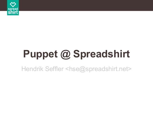 Puppet @ Spreadshirt Hendrik Seffler <hse@spreadshirt.net>