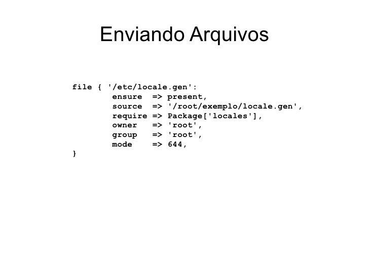 Enviando Arquivosfile { /etc/locale.gen:        ensure => present,        source => /root/exemplo/locale.gen,        requi...