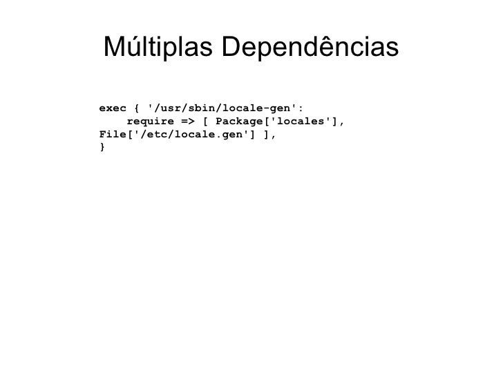 Múltiplas Dependênciasexec { /usr/sbin/locale-gen:    require => [ Package[locales],File[/etc/locale.gen] ],}