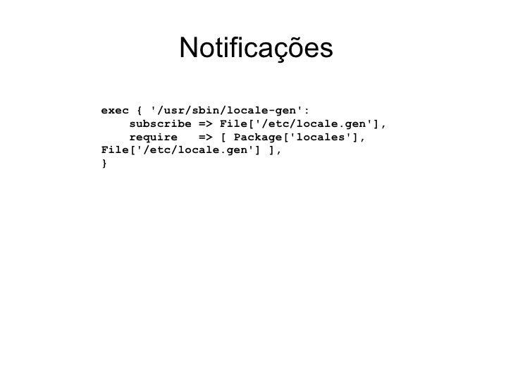 Notificaçõesexec { /usr/sbin/locale-gen:    subscribe => File[/etc/locale.gen],    require   => [ Package[locales],File[/e...