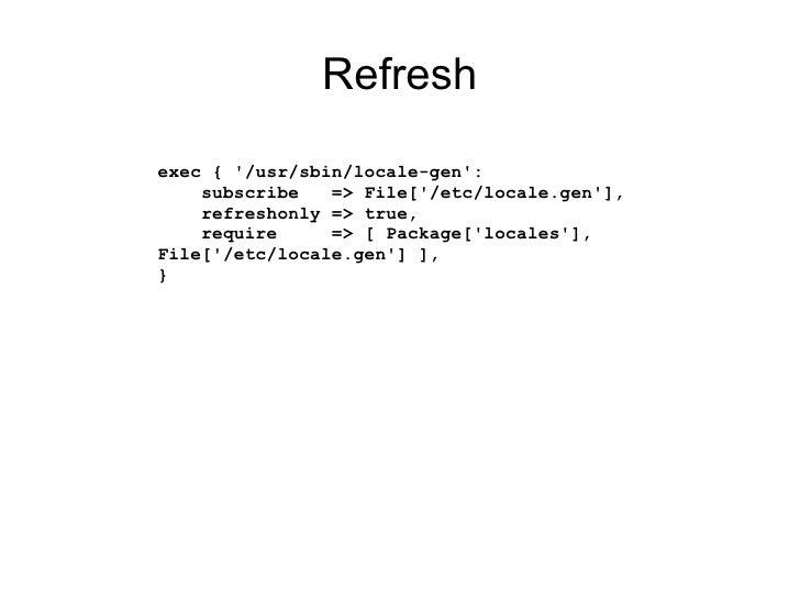 Refreshexec { /usr/sbin/locale-gen:    subscribe   => File[/etc/locale.gen],    refreshonly => true,    require     => [ P...