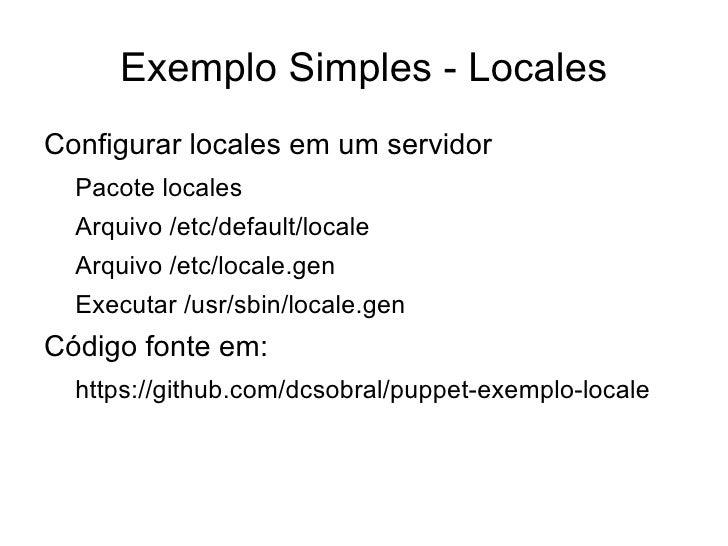 Exemplo Simples - LocalesConfigurar locales em um servidor  Pacote locales  Arquivo /etc/default/locale  Arquivo /etc/loca...