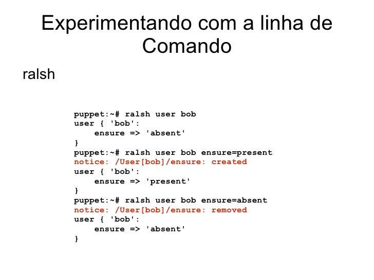 Experimentando com a linha de           Comandoralsh        puppet:~# ralsh user bob        user { bob:            ensure ...