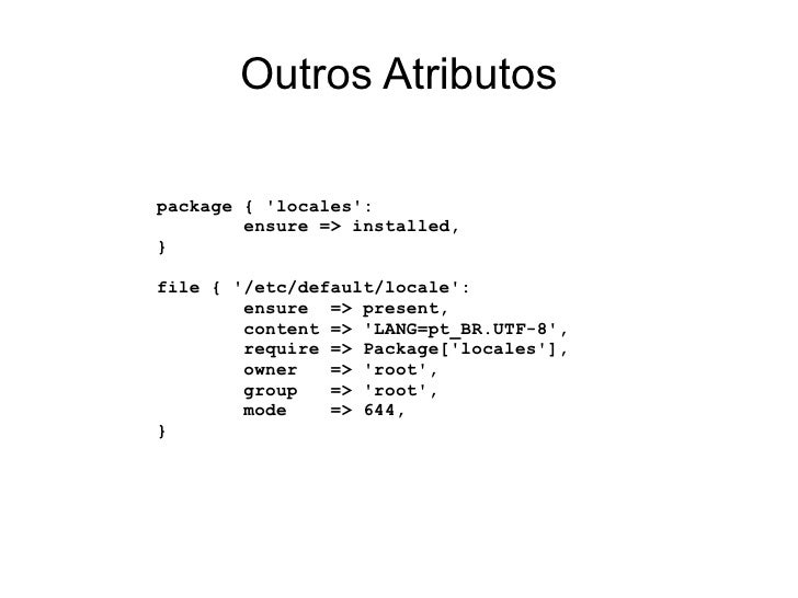 Outros Atributospackage { locales:        ensure => installed,}file { /etc/default/locale:        ensure => present,      ...