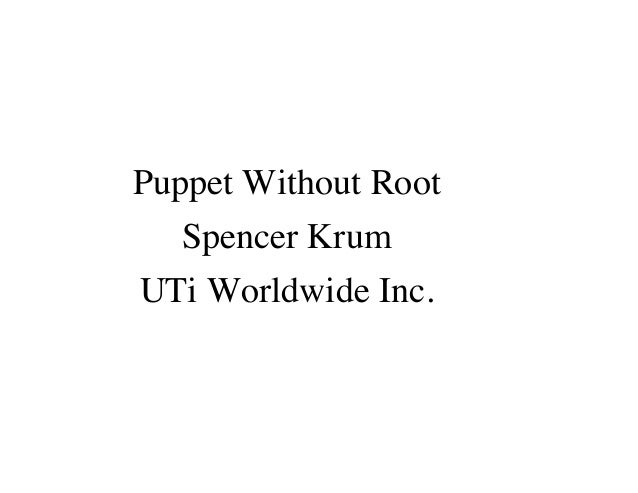 Puppet Without Root Spencer Krum UTi Worldwide Inc.