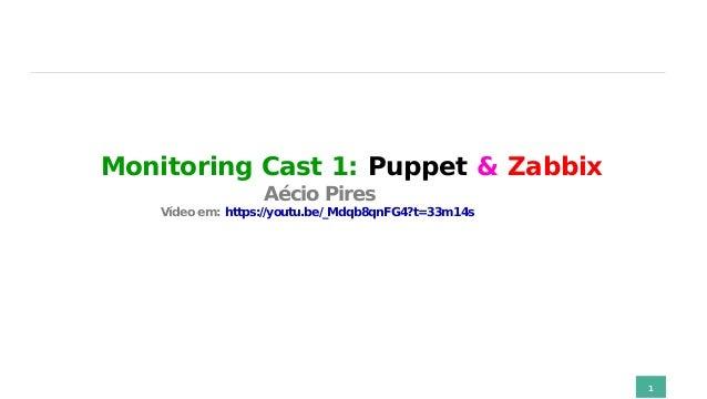 Monitoring Cast 1: Puppet & Zabbix Aécio Pires Vídeo em: https://youtu.be/_Mdqb8qnFG4?t=33m14s 1