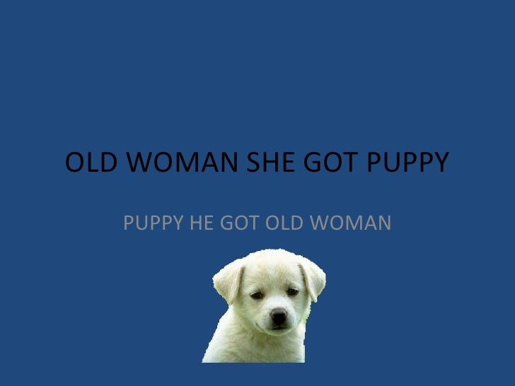 OLD WOMAN SHE GOT PUPPY<br />PUPPY HE GOT OLD WOMAN<br />