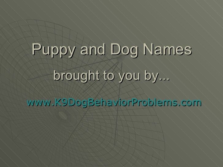 Puppy and Dog Names brought to you by... www.K9DogBehaviorProblems.com
