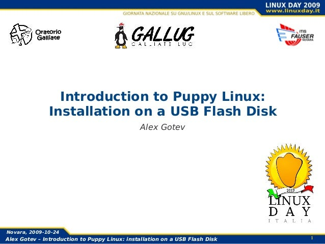 1Alex Gotev – Introduction to Puppy Linux: installation on a USB Flash DiskNovara, 2009-10-24Introduction to Puppy Linux:I...