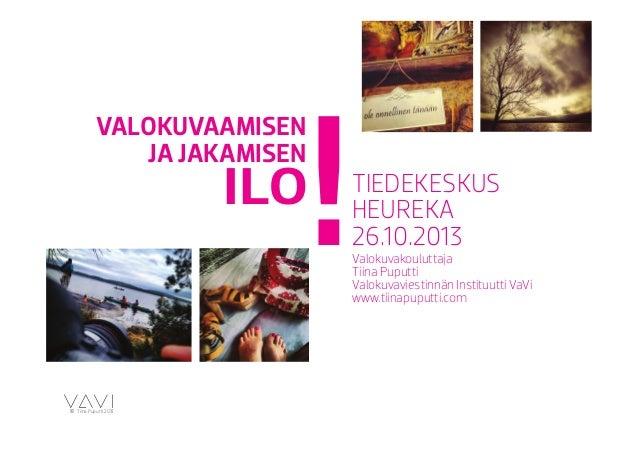 VALOKUVAAMISEN JA JAKAMISEN  ILO  c Tiina Puputti 2013  !  TIEDEKESKUS HEUREKA 26.10.2013  Valokuvakouluttaja Tiina Puputt...