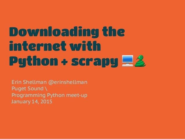 Downloading the internet with Python + scrapy 💻🐍 Erin Shellman @erinshellman Puget Sound  Programming Python meet-up Janua...