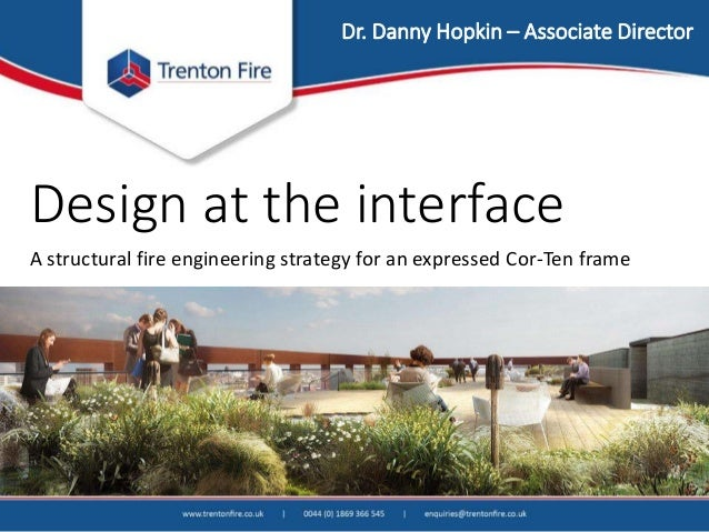 Design at the interface A structural fire engineering strategy for an expressed Cor-Ten frame Dr. Danny Hopkin – Associate...