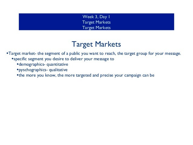Week 3, Day 1 Target Markets Target Markets  Target Markets •Target market- the segment of a public you want to reach, the...