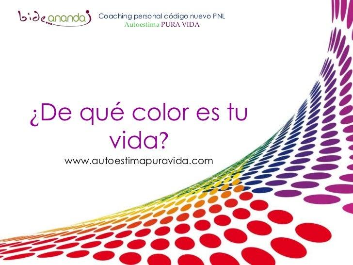 Coaching personal código nuevo PNL<br />Autoestima PURA VIDA<br />¿De qué color es tu vida?<br />www.autoestimapuravida.co...