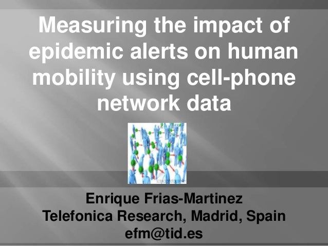 Measuring the impact ofepidemic alerts on humanmobility using cell-phone      network data       Enrique Frias-Martinez Te...