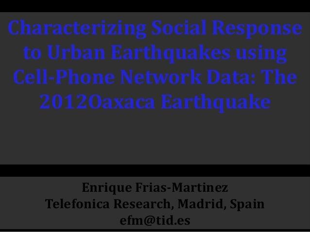 Characterizing Social Response to Urban Earthquakes using Cell-Phone Network Data: The 2012Oaxaca Earthquake Enrique Frias...