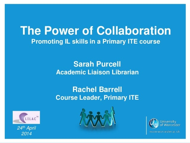 The Power of Collaboration Promoting IL skills in a Primary ITE course Sarah Purcell Academic Liaison Librarian Rachel Bar...