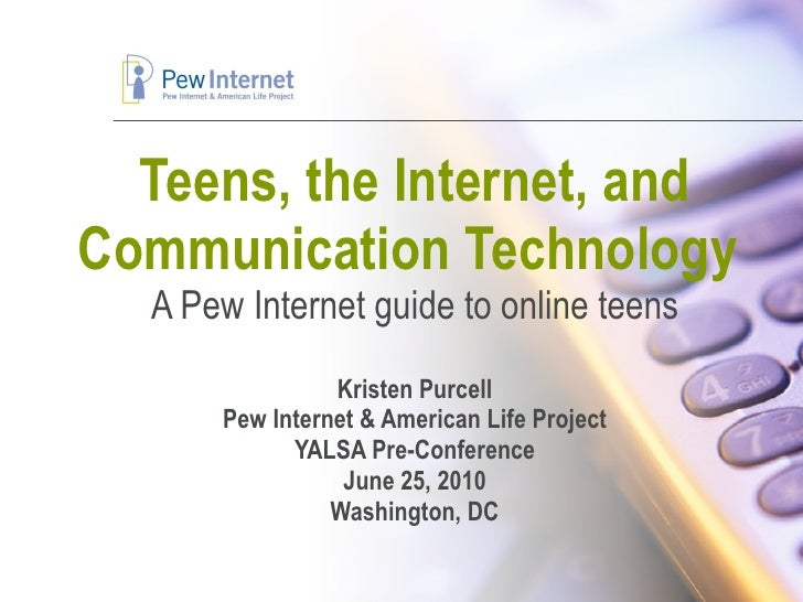 Teens, the Internet, and Communication Technology  A Pew Internet guide to online teens Kristen Purcell Pew Internet & Ame...