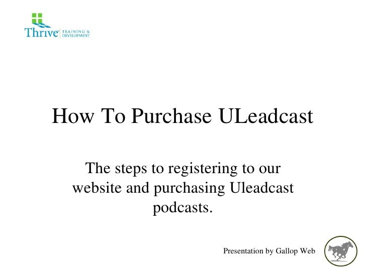 How To Purchase ULeadcast The steps to registering to our website and purchasing Uleadcast podcasts. Presentation by Gallo...