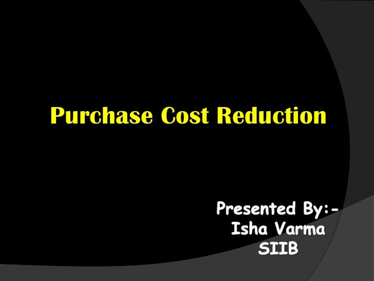 Purchase Cost Reduction<br />Presented By:-<br />Isha Varma<br />SIIB<br />